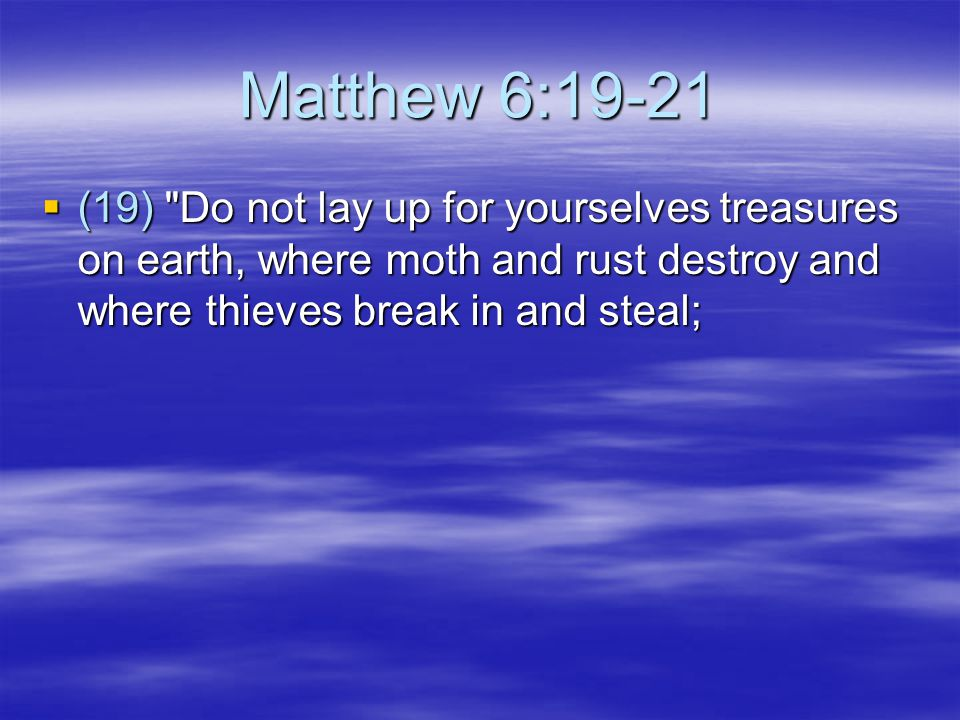 Matthew 6:19-21  (19) Do not lay up for yourselves treasures on earth, where moth and rust destroy and where thieves break in and steal;