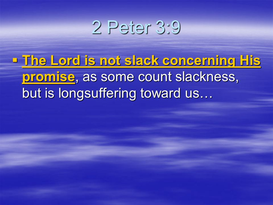 2 Peter 3:9  The Lord is not slack concerning His promise, as some count slackness, but is longsuffering toward us…