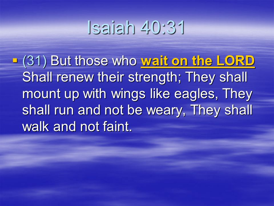 Isaiah 40:31  (31) But those who wait on the LORD Shall renew their strength; They shall mount up with wings like eagles, They shall run and not be weary, They shall walk and not faint.