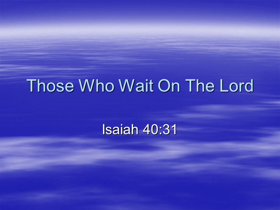 Those Who Wait On The Lord…  Wait Till Marriage –Wait for intimate relationship (He.13:4) –Wait for true help meet (Ge.2:18)