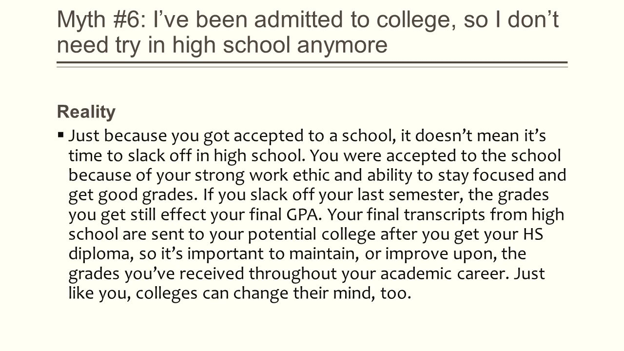 Myth #6: I've been admitted to college, so I don't need try in high school anymore Reality  Just because you got accepted to a school, it doesn't mean it's time to slack off in high school.