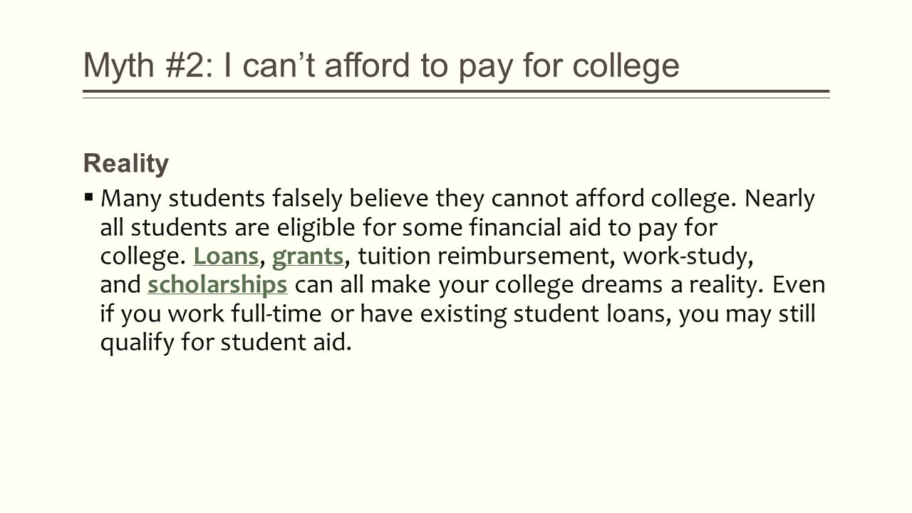 Myth #2: I can't afford to pay for college Reality  Many students falsely believe they cannot afford college.