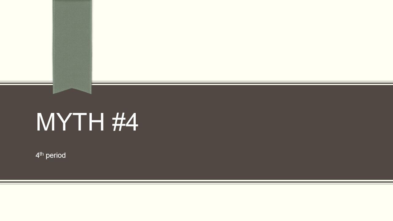 MYTH #4 4 th period