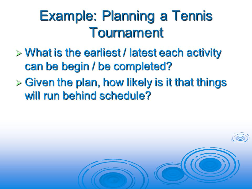 Example: Planning a Tennis Tournament  What is the earliest / latest each activity can be begin / be completed.