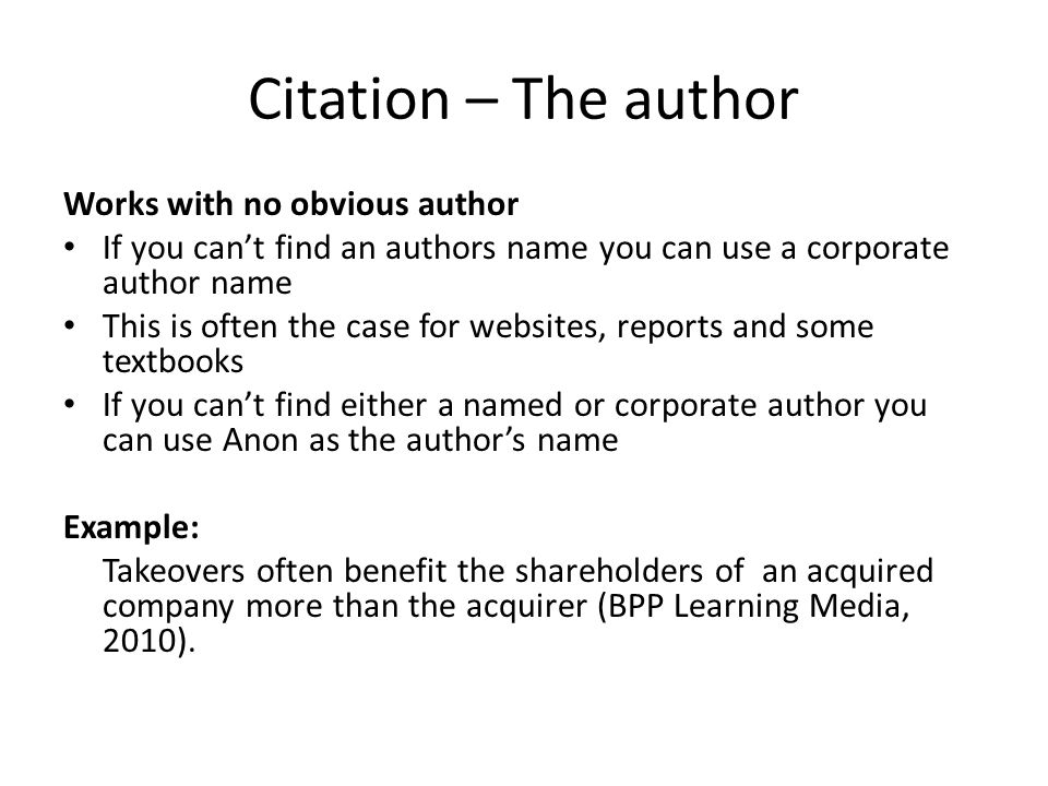 Citation – The author Works with no obvious author If you can't find an authors name you can use a corporate author name This is often the case for websites, reports and some textbooks If you can't find either a named or corporate author you can use Anon as the author's name Example: Takeovers often benefit the shareholders of an acquired company more than the acquirer (BPP Learning Media, 2010).