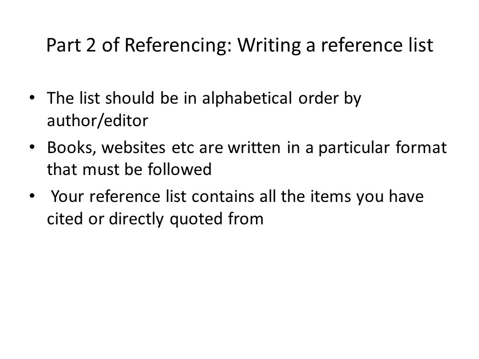 Part 2 of Referencing: Writing a reference list The list should be in alphabetical order by author/editor Books, websites etc are written in a particular format that must be followed Your reference list contains all the items you have cited or directly quoted from
