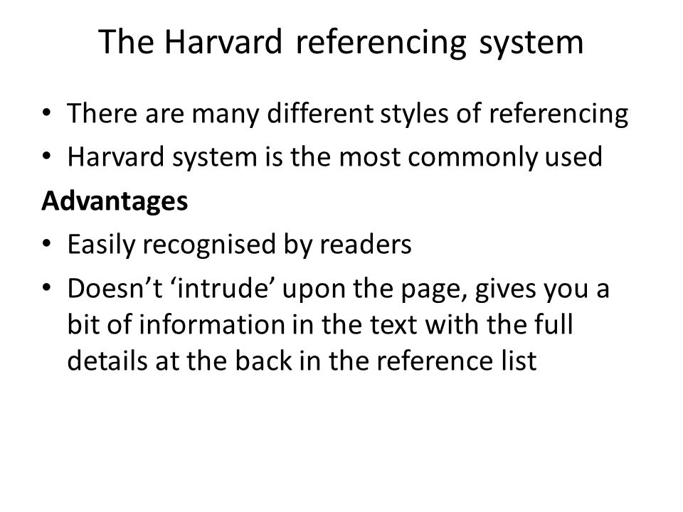The Harvard referencing system There are many different styles of referencing Harvard system is the most commonly used Advantages Easily recognised by readers Doesn't 'intrude' upon the page, gives you a bit of information in the text with the full details at the back in the reference list