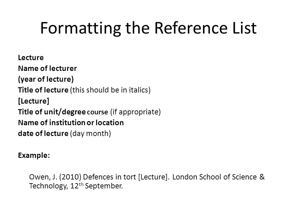 Formatting the Reference List Lecture Name of lecturer (year of lecture) Title of lecture (this should be in italics) [Lecture] Title of unit/degree course (if appropriate) Name of institution or location date of lecture (day month) Example: Owen, J.