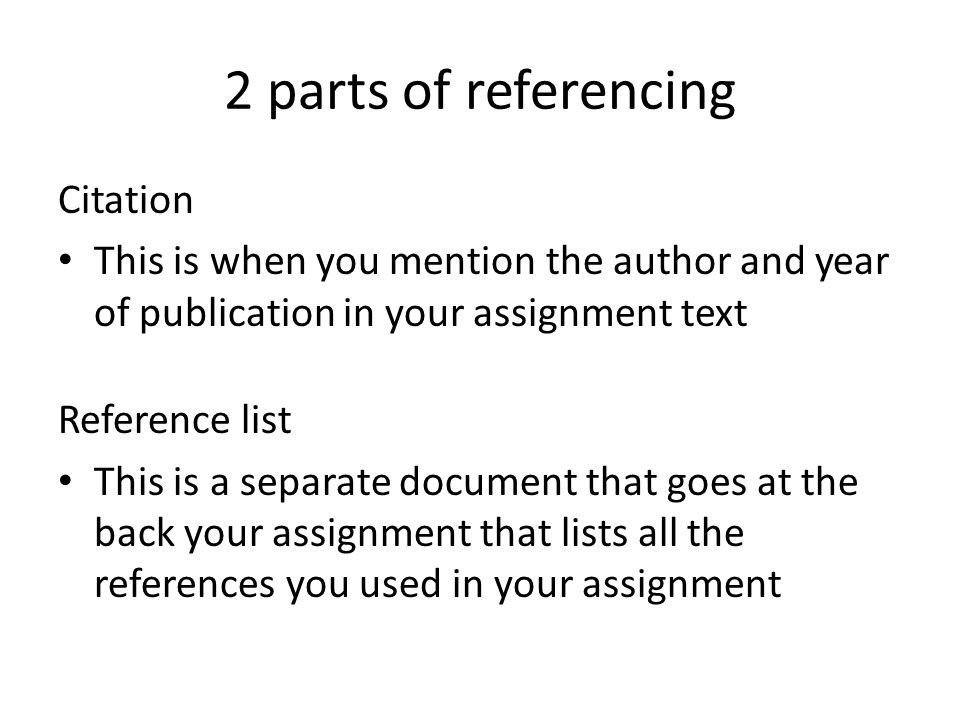 2 parts of referencing Citation This is when you mention the author and year of publication in your assignment text Reference list This is a separate document that goes at the back your assignment that lists all the references you used in your assignment