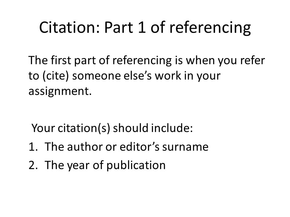 Citation: Part 1 of referencing The first part of referencing is when you refer to (cite) someone else's work in your assignment.