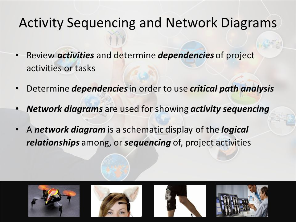 3 Activity Sequencing and Network Diagrams Review activities and determine dependencies of project activities or tasks Determine dependencies in order to use critical path analysis Network diagrams are used for showing activity sequencing A network diagram is a schematic display of the logical relationships among, or sequencing of, project activities
