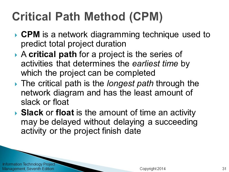 Copyright 2014 Information Technology Project Management, Seventh Edition  CPM is a network diagramming technique used to predict total project durat