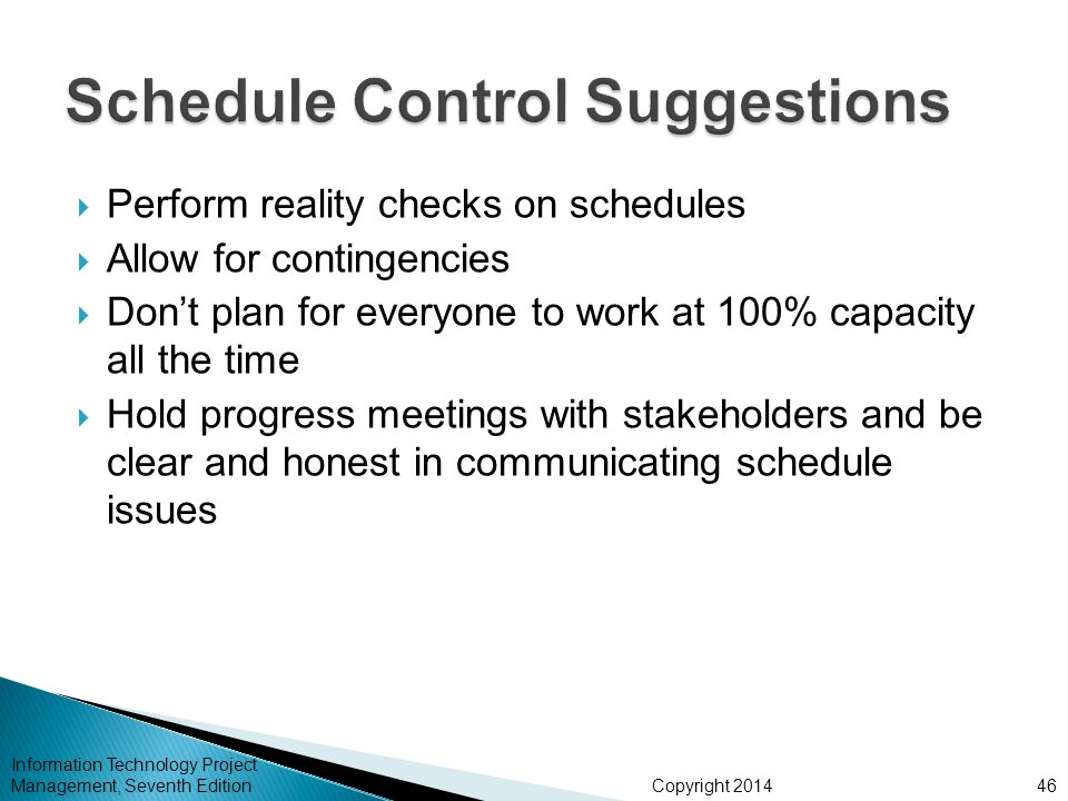 Copyright 2014 Information Technology Project Management, Seventh Edition  Perform reality checks on schedules  Allow for contingencies  Don't plan