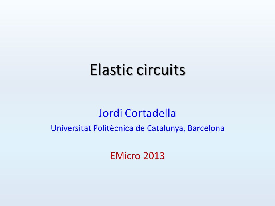Elastic circuits Jordi Cortadella Universitat Politècnica de Catalunya, Barcelona EMicro 2013