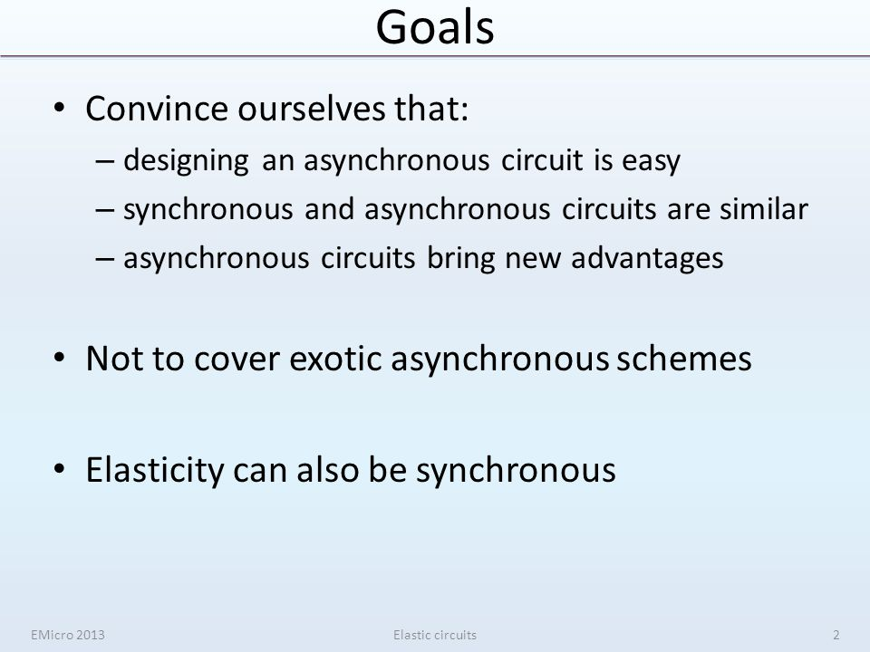 Goals Convince ourselves that: – designing an asynchronous circuit is easy – synchronous and asynchronous circuits are similar – asynchronous circuits