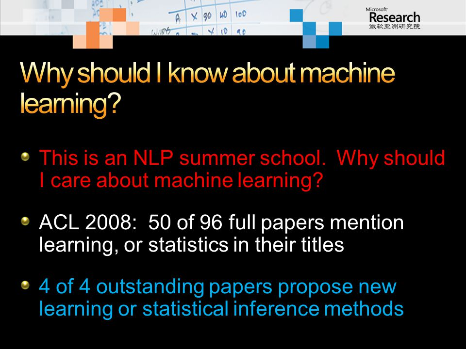 This is an NLP summer school. Why should I care about machine learning? ACL 2008: 50 of 96 full papers mention learning, or statistics in their titles