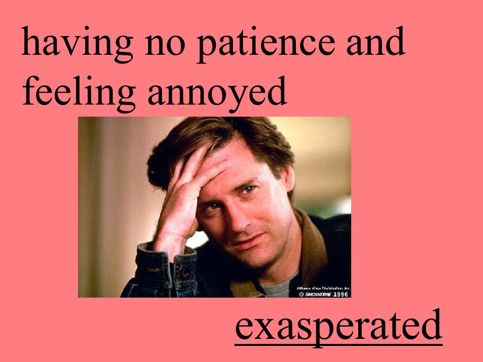 having no patience and feeling annoyed exasperated