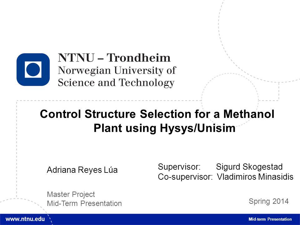 1 Control Structure Selection for a Methanol Plant using Hysys/Unisim Mid-term Presentation Adriana Reyes Lúa Supervisor: Sigurd Skogestad Co-supervis