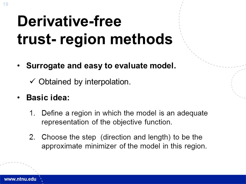 19 Derivative-free trust- region methods Surrogate and easy to evaluate model. Obtained by interpolation. Basic idea: 1.Define a region in which the m