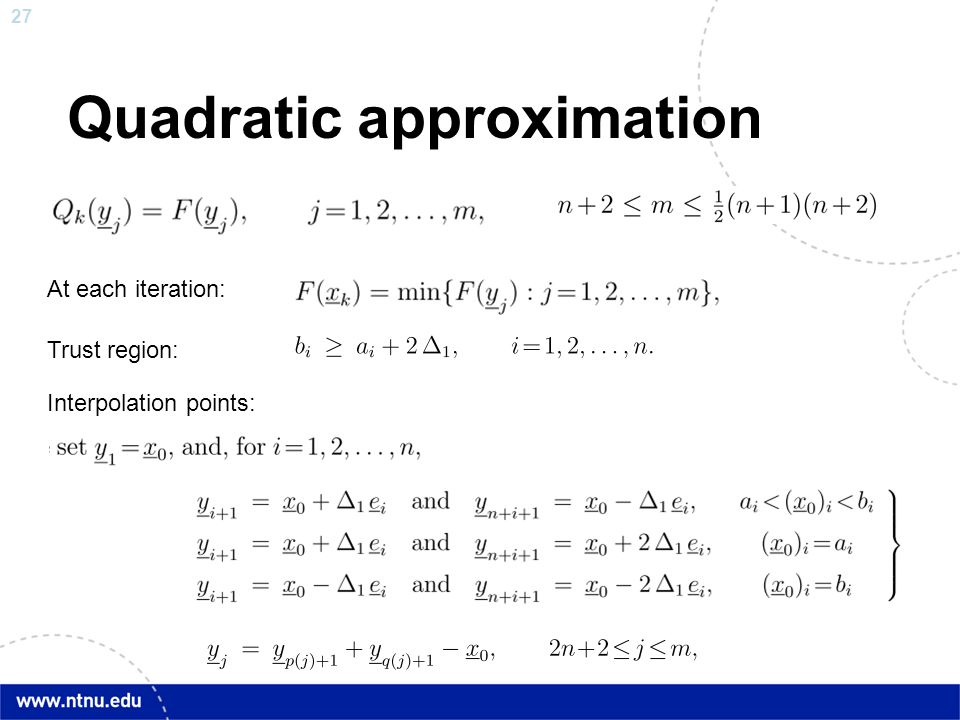 27 Quadratic approximation At each iteration: Trust region: Interpolation points: