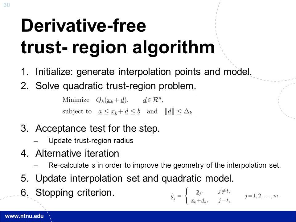 30 Derivative-free trust- region algorithm 1.Initialize: generate interpolation points and model. 2.Solve quadratic trust-region problem. 3.Acceptance
