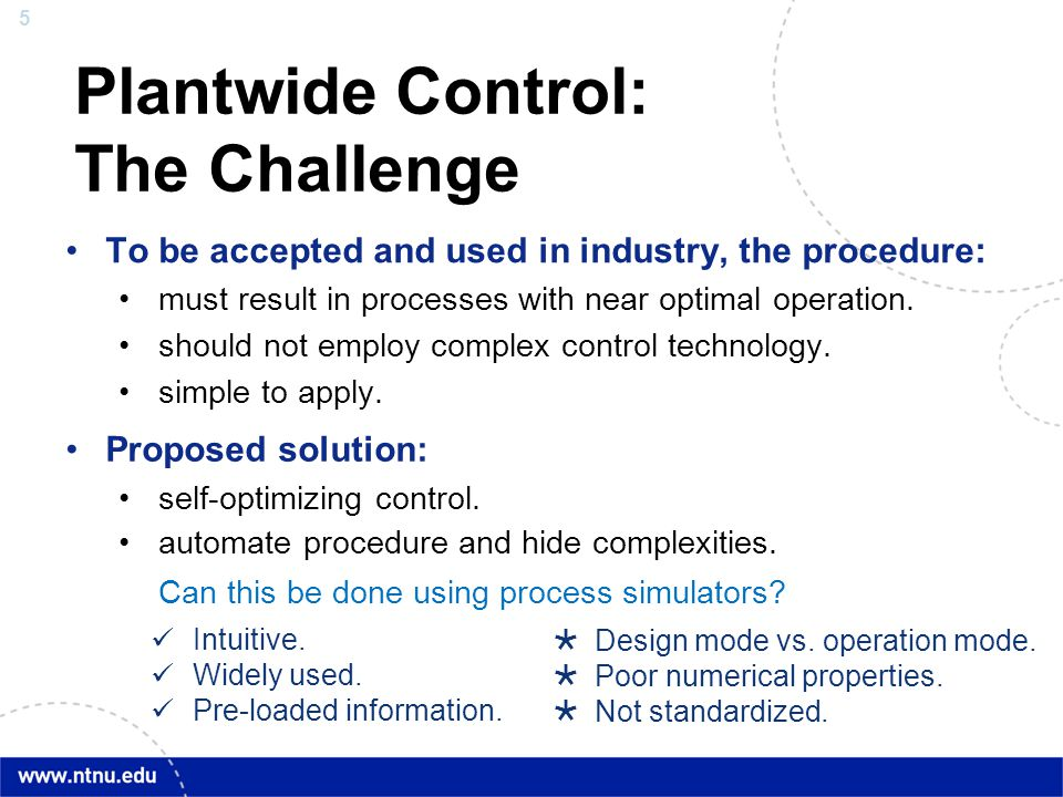 5 Plantwide Control: The Challenge To be accepted and used in industry, the procedure: must result in processes with near optimal operation. should no