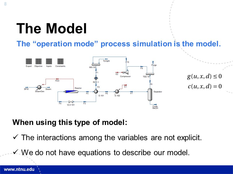 """8 The Model The """"operation mode"""" process simulation is the model. When using this type of model: The interactions among the variables are not explicit"""