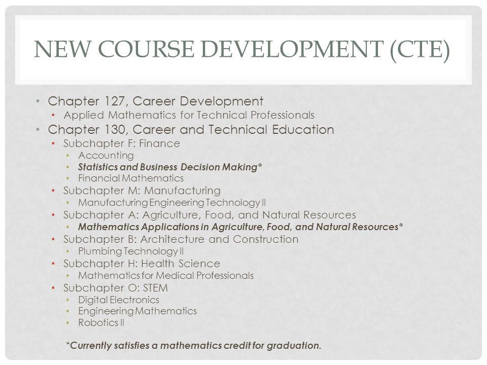 NEW COURSE DEVELOPMENT (CTE) Chapter 127, Career Development Applied Mathematics for Technical Professionals Chapter 130, Career and Technical Education Subchapter F: Finance Accounting Statistics and Business Decision Making* Financial Mathematics Subchapter M: Manufacturing Manufacturing Engineering Technology II Subchapter A: Agriculture, Food, and Natural Resources Mathematics Applications in Agriculture, Food, and Natural Resources* Subchapter B: Architecture and Construction Plumbing Technology II Subchapter H: Health Science Mathematics for Medical Professionals Subchapter O: STEM Digital Electronics Engineering Mathematics Robotics II * Currently satisfies a mathematics credit for graduation.