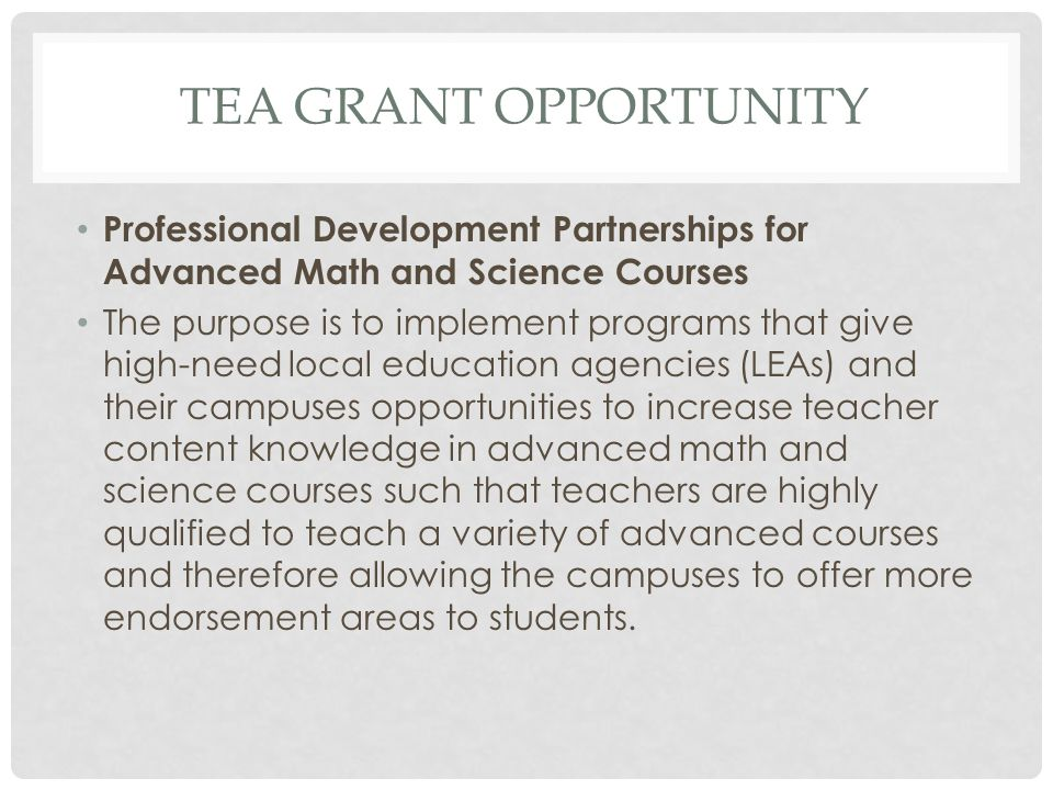 TEA GRANT OPPORTUNITY Professional Development Partnerships for Advanced Math and Science Courses The purpose is to implement programs that give high-need local education agencies (LEAs) and their campuses opportunities to increase teacher content knowledge in advanced math and science courses such that teachers are highly qualified to teach a variety of advanced courses and therefore allowing the campuses to offer more endorsement areas to students.