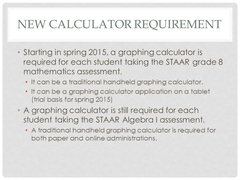 NEW CALCULATOR REQUIREMENT Starting in spring 2015, a graphing calculator is required for each student taking the STAAR grade 8 mathematics assessment.