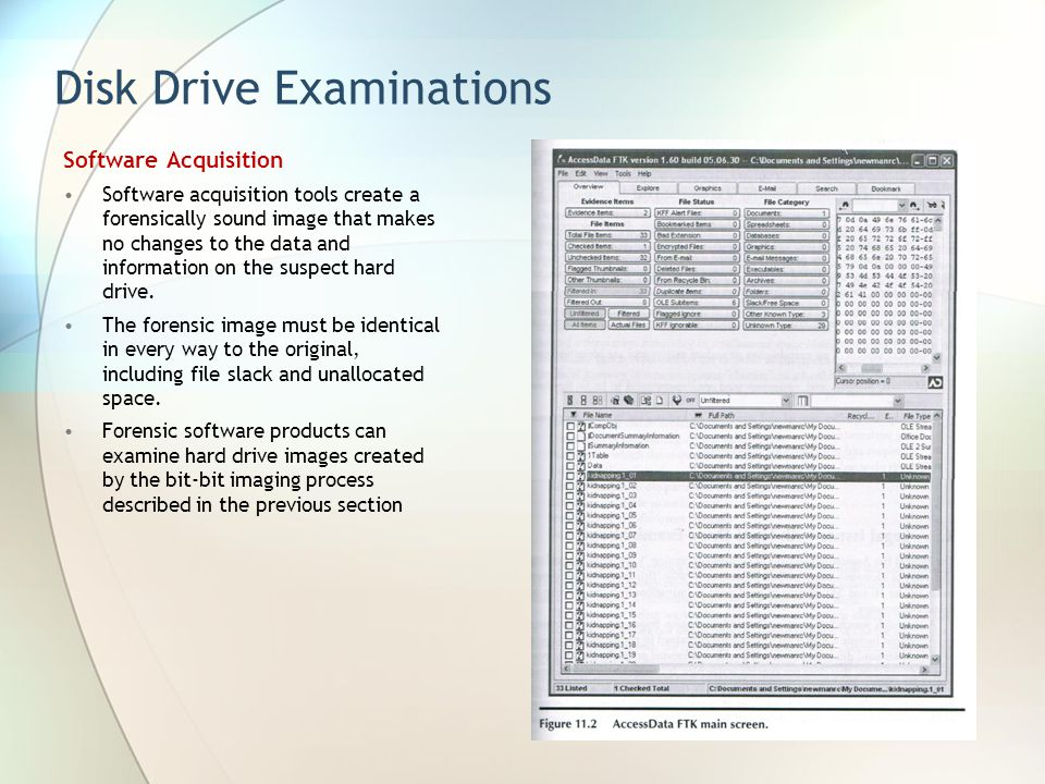 Disk Drive Examinations Software Acquisition Software acquisition tools create a forensically sound image that makes no changes to the data and inform