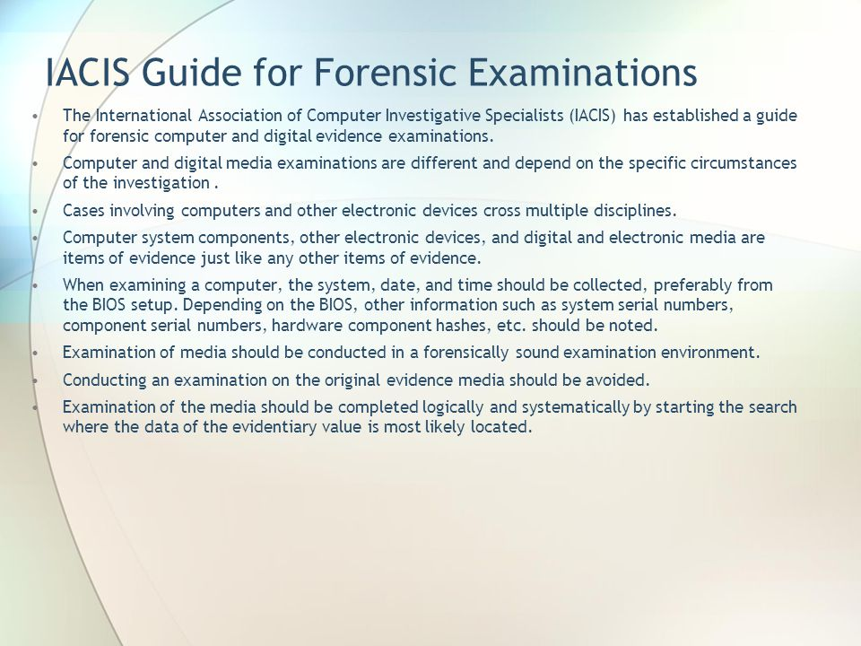 IACIS Guide for Forensic Examinations The International Association of Computer Investigative Specialists (IACIS) has established a guide for forensic