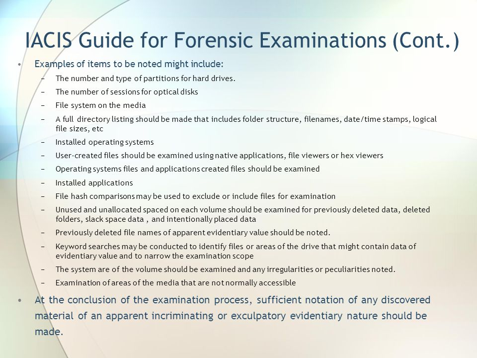 IACIS Guide for Forensic Examinations (Cont.) Examples of items to be noted might include: −The number and type of partitions for hard drives. −The nu