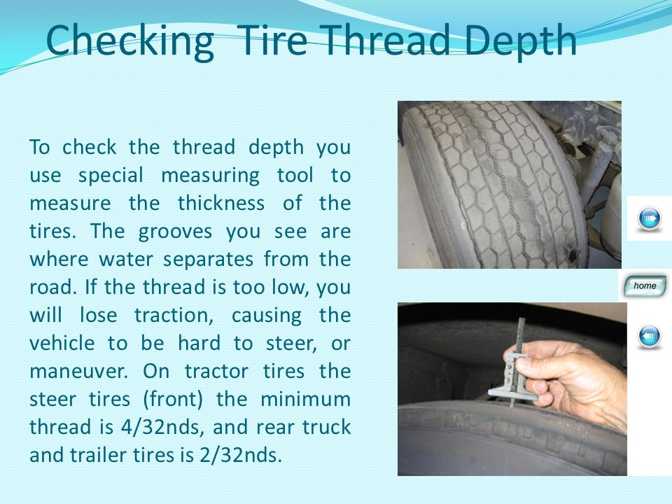 Checking Tire Thread Depth To check the thread depth you use special measuring tool to measure the thickness of the tires.