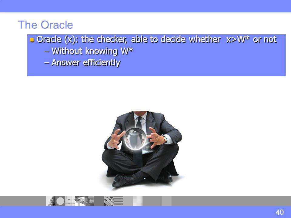 The Oracle 40 Oracle (x): the checker, able to decide whether x>W* or not Oracle (x): the checker, able to decide whether x>W* or not – Without knowing W* – Answer efficiently