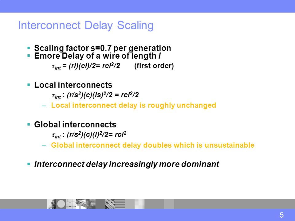Interconnect Delay Scaling 5  Scaling factor s=0.7 per generation  Emore Delay of a wire of length l  int = (rl)(cl)/2= rcl 2 /2 (first order)  Local interconnects  int : (r/s 2 )(c)(ls) 2 /2 = rcl 2 /2 –Local interconnect delay is roughly unchanged  Global interconnects  int : (r/s 2 )(c)(l) 2 /2= rcl 2 –Global interconnect delay doubles which is unsustainable  Interconnect delay increasingly more dominant