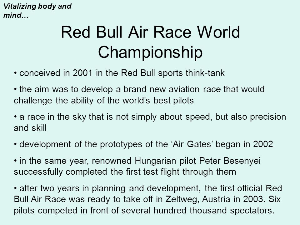 Red Bull Air Race World Championship Vitalizing body and mind… conceived in 2001 in the Red Bull sports think-tank the aim was to develop a brand new aviation race that would challenge the ability of the world's best pilots a race in the sky that is not simply about speed, but also precision and skill development of the prototypes of the 'Air Gates' began in 2002 in the same year, renowned Hungarian pilot Peter Besenyei successfully completed the first test flight through them after two years in planning and development, the first official Red Bull Air Race was ready to take off in Zeltweg, Austria in 2003.