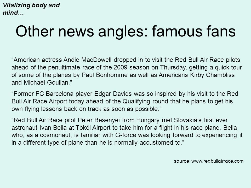 Other news angles: famous fans Vitalizing body and mind… American actress Andie MacDowell dropped in to visit the Red Bull Air Race pilots ahead of the penultimate race of the 2009 season on Thursday, getting a quick tour of some of the planes by Paul Bonhomme as well as Americans Kirby Chambliss and Michael Goulian. Former FC Barcelona player Edgar Davids was so inspired by his visit to the Red Bull Air Race Airport today ahead of the Qualifying round that he plans to get his own flying lessons back on track as soon as possible. Red Bull Air Race pilot Peter Besenyei from Hungary met Slovakia's first ever astronaut Ivan Bella at Tököl Airport to take him for a flight in his race plane.