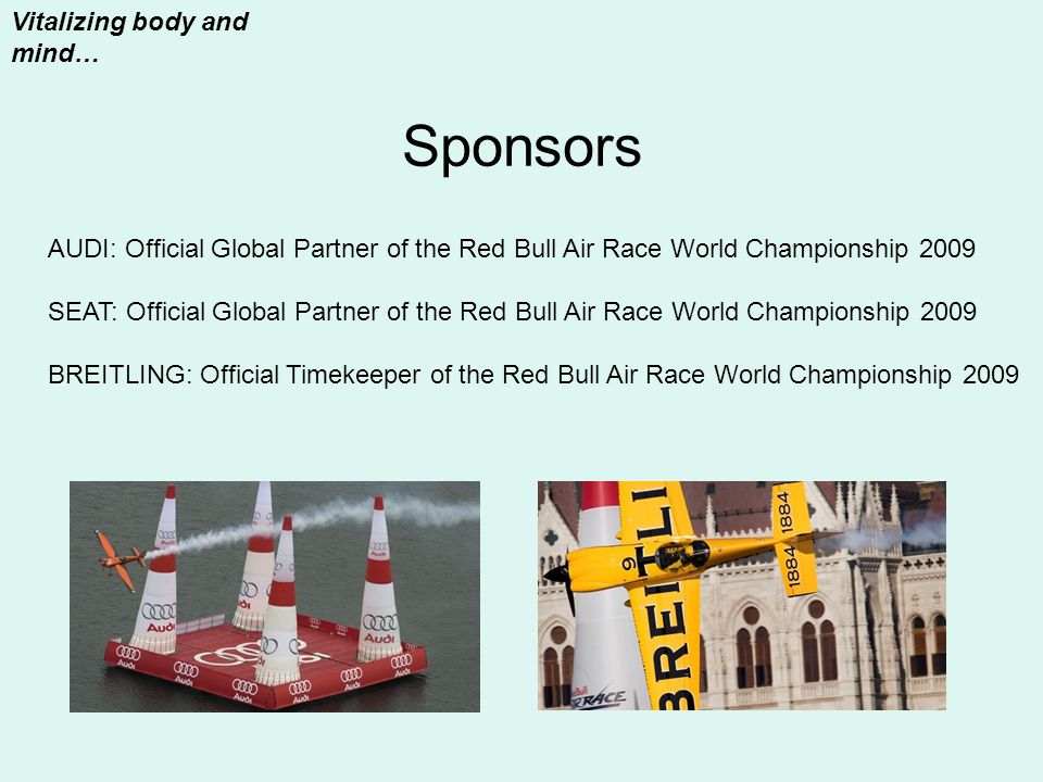 Sponsors Vitalizing body and mind… AUDI: Official Global Partner of the Red Bull Air Race World Championship 2009 SEAT: Official Global Partner of the Red Bull Air Race World Championship 2009 BREITLING: Official Timekeeper of the Red Bull Air Race World Championship 2009