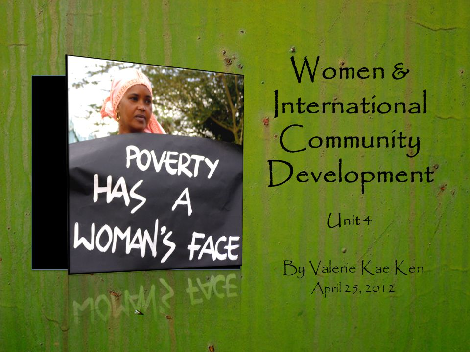 Women & International Community Development Unit 4 By Valerie Kae Ken April 25, 2012