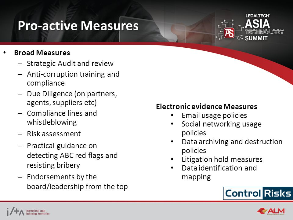Pro-active Measures Broad Measures – Strategic Audit and review – Anti-corruption training and compliance – Due Diligence (on partners, agents, suppliers etc) – Compliance lines and whistleblowing – Risk assessment – Practical guidance on detecting ABC red flags and resisting bribery – Endorsements by the board/leadership from the top Electronic evidence Measures Email usage policies Social networking usage policies Data archiving and destruction policies Litigation hold measures Data identification and mapping