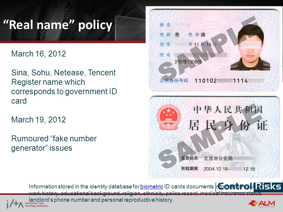 Real name policy March 16, 2012 Sina, Sohu, Netease, Tencent Register name which corresponds to government ID card March 19, 2012 Rumoured fake number generator issues Information stored in the identity database for biometric ID cards documents information such as work history, educational background, religion, ethnicity, police record, medical insurance status, landlord s phone number and personal reproductive history.biometric