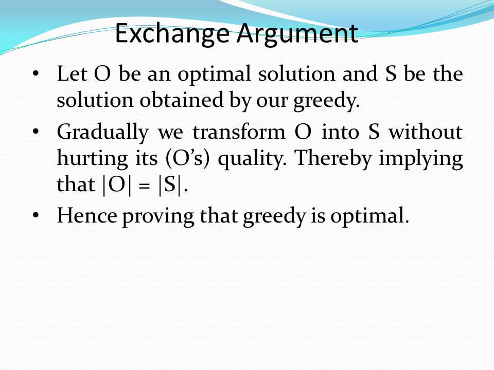 Exchange Argument Let O be an optimal solution and S be the solution obtained by our greedy.