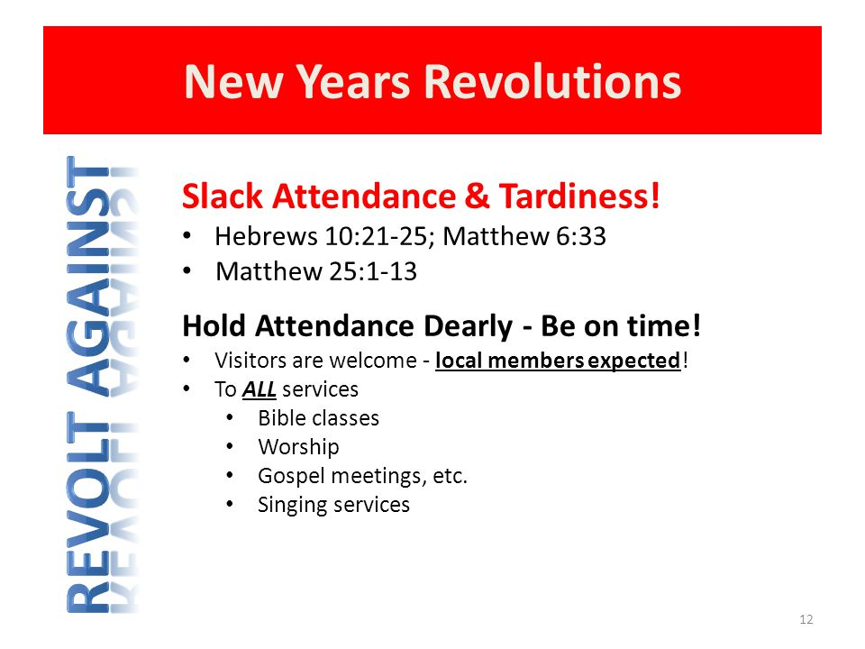 New Years Revolutions 12 Slack Attendance & Tardiness! Hebrews 10:21-25; Matthew 6:33 Matthew 25:1-13 Hold Attendance Dearly - Be on time! Visitors ar