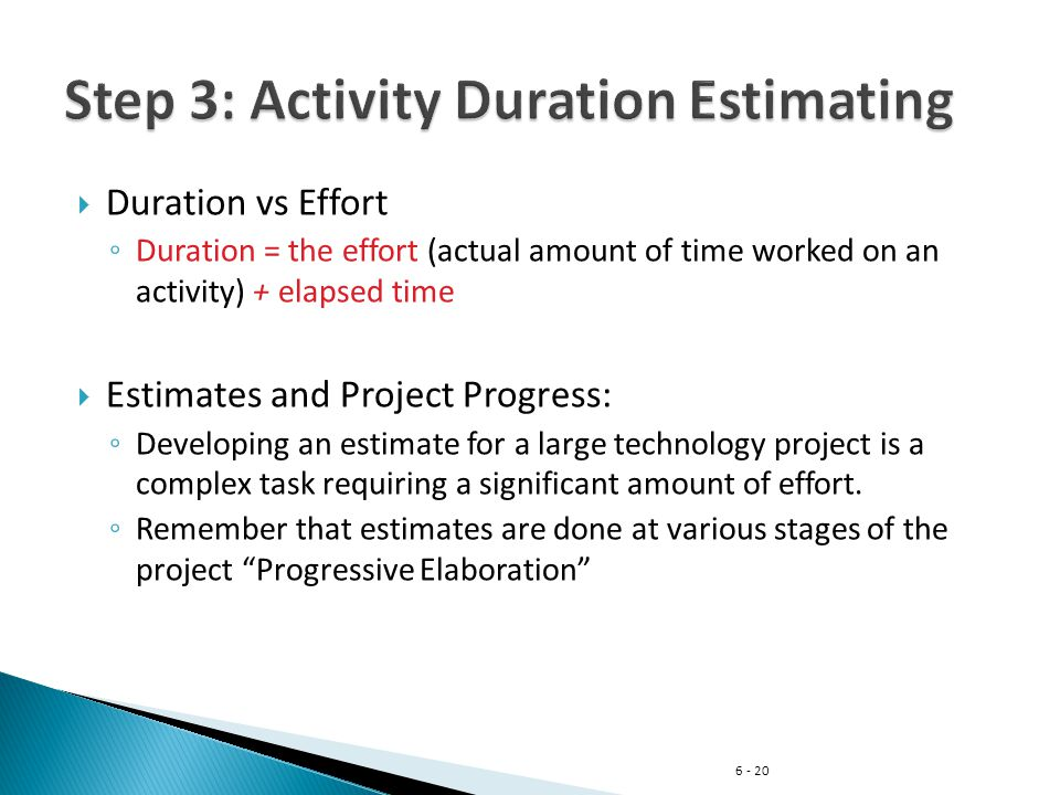 6 - 20  Duration vs Effort ◦ Duration = the effort (actual amount of time worked on an activity) + elapsed time  Estimates and Project Progress: ◦ Developing an estimate for a large technology project is a complex task requiring a significant amount of effort.