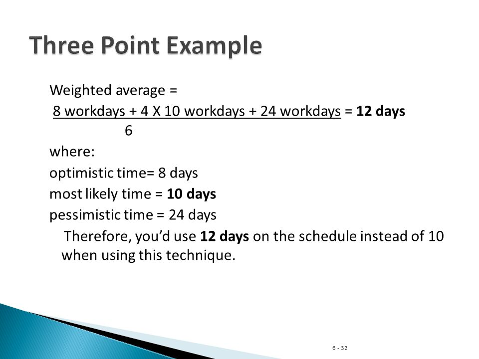 6 - 32 Weighted average = 8 workdays + 4 X 10 workdays + 24 workdays = 12 days 6 where: optimistic time= 8 days most likely time = 10 days pessimistic time = 24 days Therefore, you'd use 12 days on the schedule instead of 10 when using this technique.