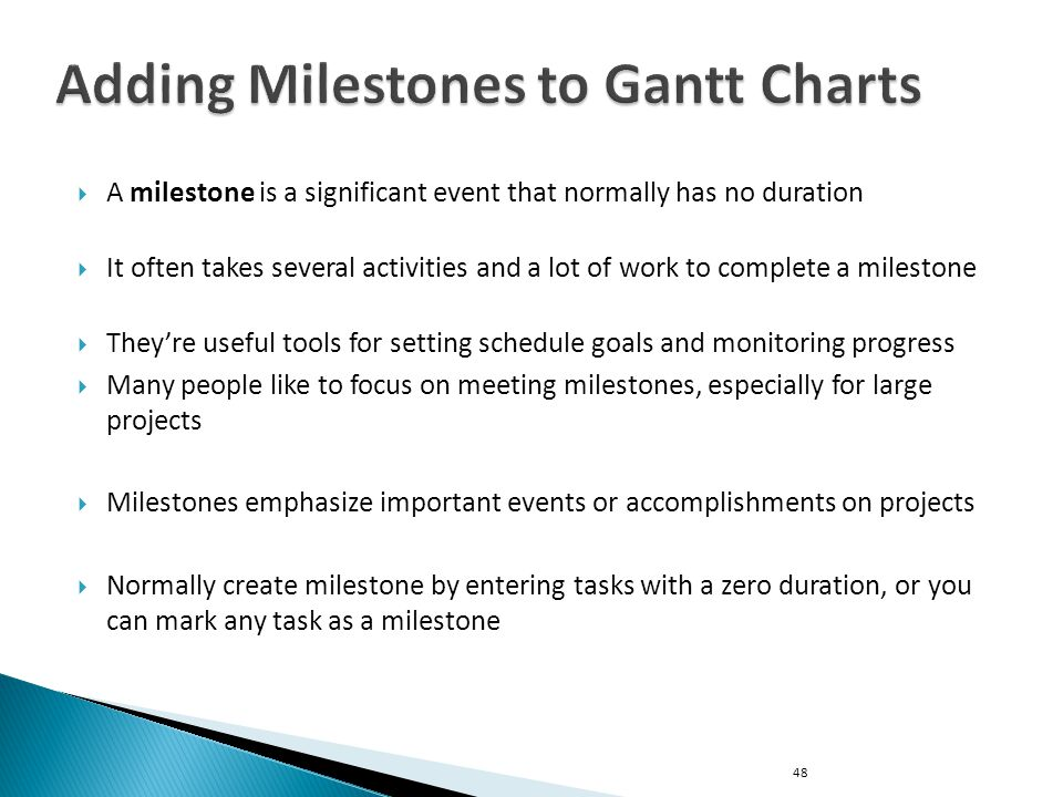  A milestone is a significant event that normally has no duration  It often takes several activities and a lot of work to complete a milestone  They're useful tools for setting schedule goals and monitoring progress  Many people like to focus on meeting milestones, especially for large projects  Milestones emphasize important events or accomplishments on projects  Normally create milestone by entering tasks with a zero duration, or you can mark any task as a milestone 48