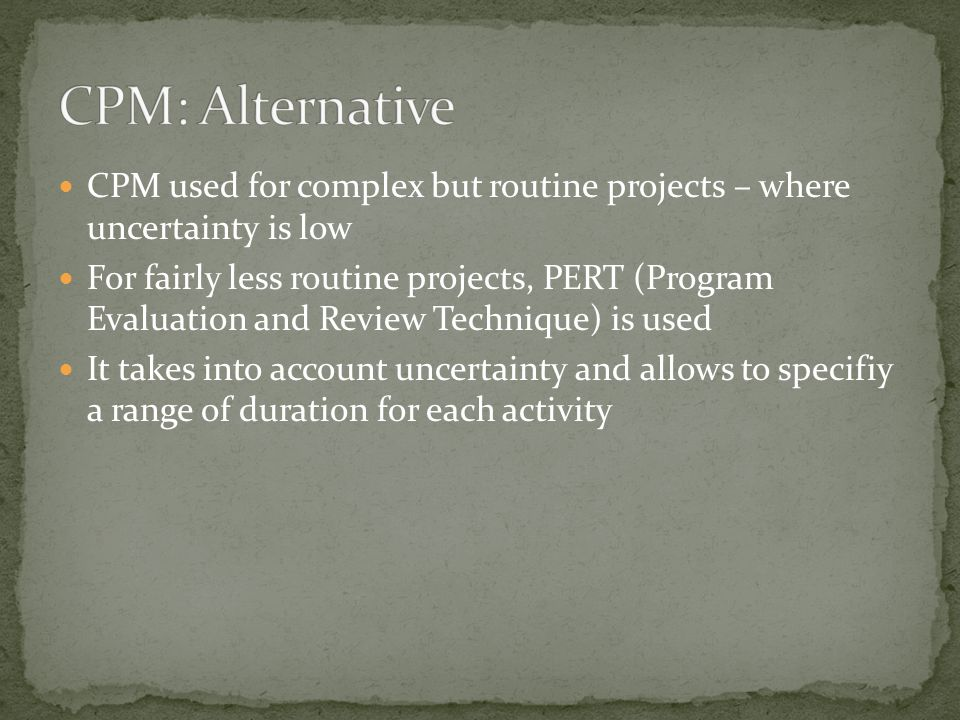 CPM used for complex but routine projects – where uncertainty is low For fairly less routine projects, PERT (Program Evaluation and Review Technique) is used It takes into account uncertainty and allows to specifiy a range of duration for each activity