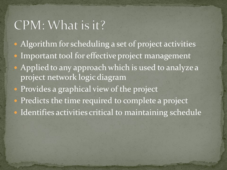 Algorithm for scheduling a set of project activities Important tool for effective project management Applied to any approach which is used to analyze a project network logic diagram Provides a graphical view of the project Predicts the time required to complete a project Identifies activities critical to maintaining schedule