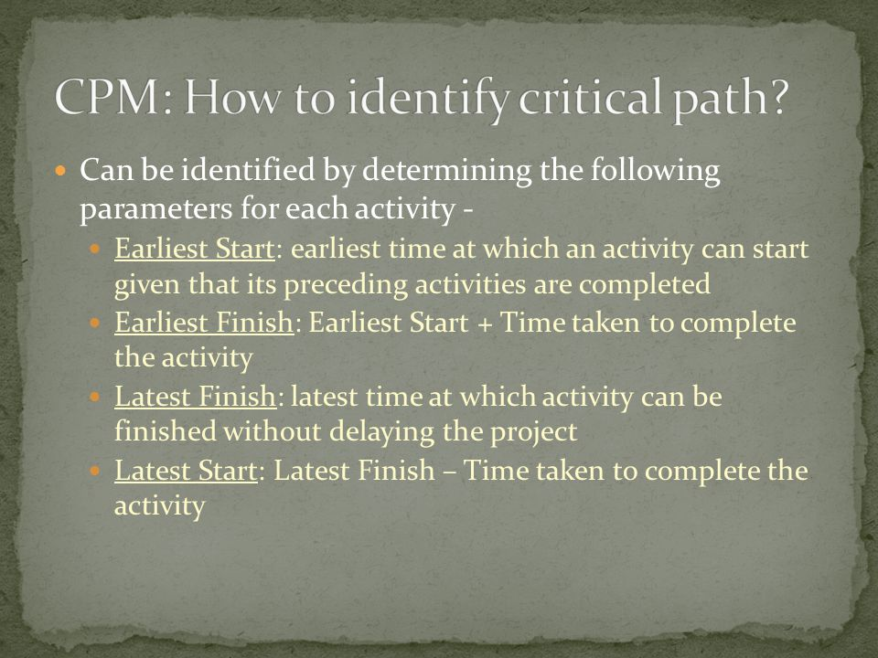 Can be identified by determining the following parameters for each activity - Earliest Start: earliest time at which an activity can start given that its preceding activities are completed Earliest Finish: Earliest Start + Time taken to complete the activity Latest Finish: latest time at which activity can be finished without delaying the project Latest Start: Latest Finish – Time taken to complete the activity